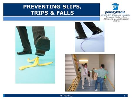 PREVENTING SLIPS, TRIPS & FALLS Bureau of Workers' Comp PA Training for Health & Safety (PATHS) 1PPT-034-02.