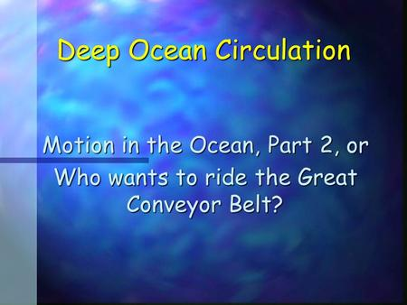 Deep Ocean Circulation Motion in the Ocean, Part 2, or Who wants to ride the Great Conveyor Belt?