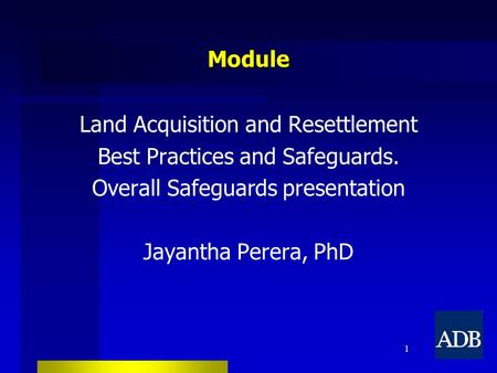Module Land Acquisition and Resettlement Best Practices and Safeguards. Overall Safeguards presentation Jayantha Perera, PhD 1.
