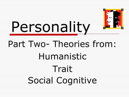Personality Part Two- Theories from: Humanistic Trait Social Cognitive.