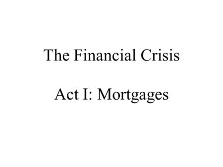 The Financial Crisis Act I: Mortgages. The Actors home buyers banks rating agencies investors construction industry Fannie Mae The government.