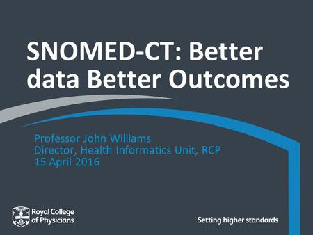 SNOMED-CT: Better data Better Outcomes Professor John Williams Director, Health Informatics Unit, RCP 15 April 2016.