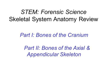 STEM: Forensic Science Skeletal System Anatomy Review Part I: Bones of the Cranium Part II: Bones of the Axial & Appendicular Skeleton.