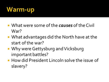  What were some of the causes of the Civil War?  What advantages did the North have at the start of the war?  Why were Gettysburg and Vicksburg important.