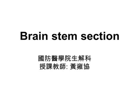 Brain stem section 國防醫學院生解科 授課教師 : 黃雍協. Brain stem components Ascending tract Descending Fiber connecting with the cerebellum Cranial nuclei and nerve.