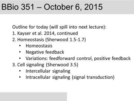 BBio 351 – October 6, 2015 Outline for today (will spill into next lecture): 1.Kayser et al. 2014, continued 2.Homeostasis (Sherwood 1.5-1.7) Homeostasis.