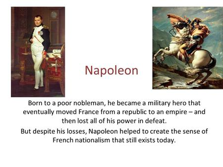 Napoleon Born to a poor nobleman, he became a military hero that eventually moved France from a republic to an empire – and then lost all of his power.