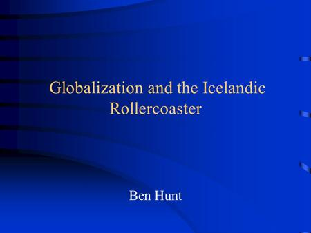 Globalization and the Icelandic Rollercoaster Ben Hunt.