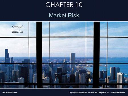 CHAPTER 10 Market Risk Copyright © 2011 by The McGraw-Hill Companies, Inc. All Rights Reserved.McGraw-Hill/Irwin.
