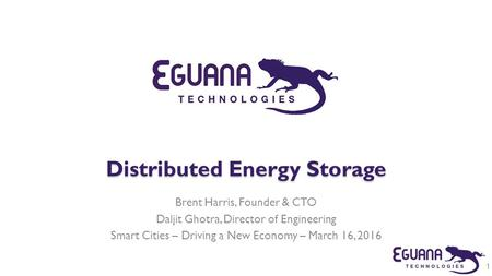 Distributed Energy Storage Brent Harris, Founder & CTO Daljit Ghotra, Director of Engineering Smart Cities – Driving a New Economy – March 16, 2016 1.