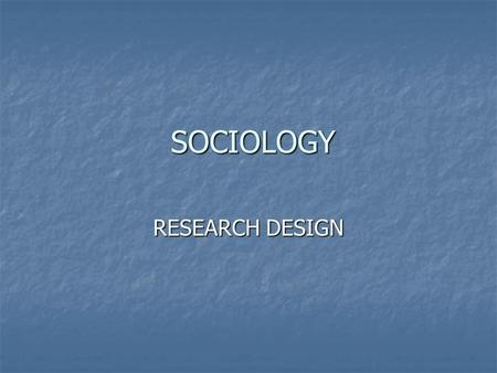 SOCIOLOGY SOCIOLOGY RESEARCH DESIGN. RESEARCH AND THEORY Sociologists use the scientific method to examine society. We assume: Sociologists use the scientific.