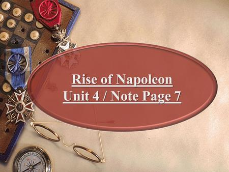 "1 Rise of Napoleon Unit 4 / Note Page 7. Napoleon Forges an Empire Napoleon Bonaparte: 5'3"", Island of Corsica, Born 1769 Lt. Of artillery, age 25 chance."