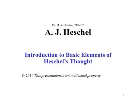 1 Dr. H. Rechnitzer PHI402 A. J. Heschel Introduction to Basic Elements of Heschel's Thought © 2014 This presentation is an intellectual property.
