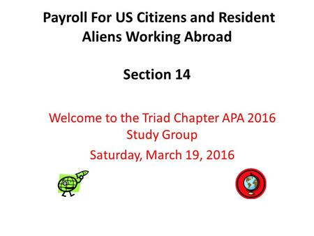 Payroll For US Citizens and Resident Aliens Working Abroad Section 14 Welcome to the Triad Chapter APA 2016 Study Group Saturday, March 19, 2016.