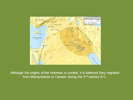 Although the origins of the Hebrews is unclear, it is believed they migrated from Mesopotamia to Canaan during the 2 nd century B.C.