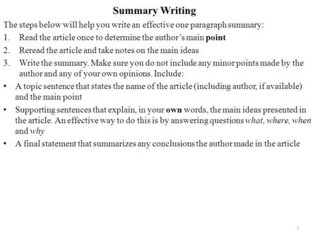 Summary Writing The steps below will help you write an effective one paragraph summary: 1.Read the article once to determine the author's main point 2.Reread.