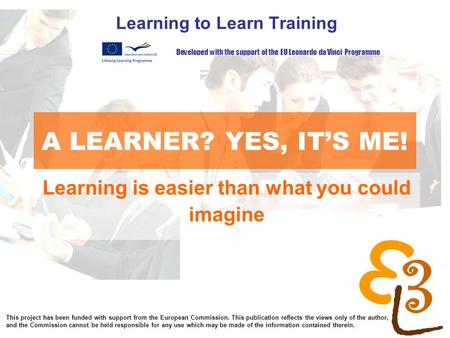 Learning to learn network for low skilled senior learners A LEARNER? YES, IT'S ME! Learning to Learn Training Developed with the support of the EU Leonardo.