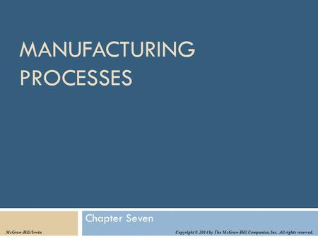 MANUFACTURING PROCESSES Chapter Seven Copyright © 2014 by The McGraw-Hill Companies, Inc. All rights reserved. McGraw-Hill/Irwin.