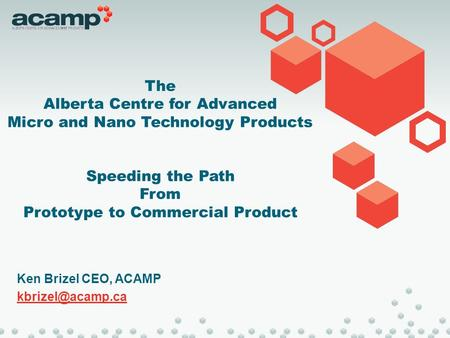 The Alberta Centre for Advanced Micro and Nano Technology Products Speeding the Path From Prototype to Commercial Product Ken Brizel CEO, ACAMP
