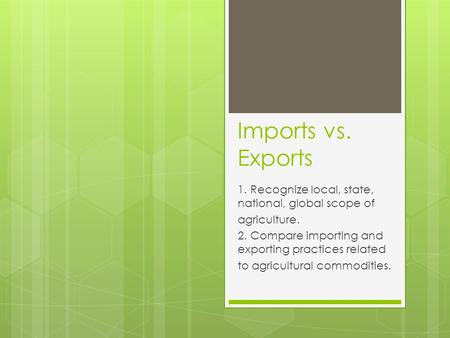 Imports vs. Exports 1. Recognize local, state, national, global scope of agriculture. 2. Compare importing and exporting practices related to agricultural.