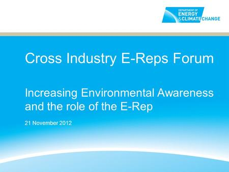Cross Industry E-Reps Forum Increasing Environmental Awareness and the role of the E-Rep 21 November 2012.
