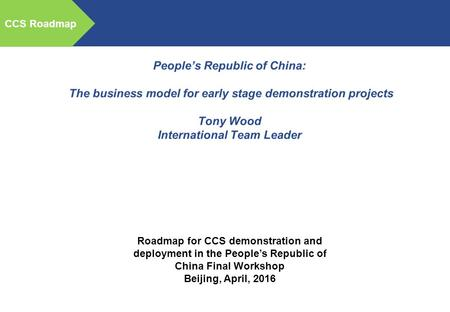 CCS Roadmap People's Republic of China: The business model for early stage demonstration projects Tony Wood International Team Leader Roadmap for CCS demonstration.