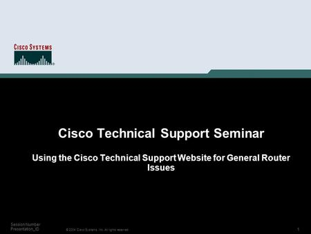 1 © 2004 Cisco Systems, Inc. All rights reserved. Session Number Presentation_ID Cisco Technical Support Seminar Using the Cisco Technical Support Website.