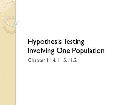Hypothesis Testing Involving One Population Chapter 11.4, 11.5, 11.2.