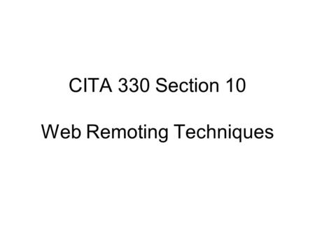 CITA 330 Section 10 Web Remoting Techniques. Web Remoting Web Remoting is a term used to categorize the technique of using JavaScript to directly make.