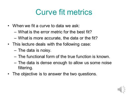 Curve fit metrics When we fit a curve to data we ask: –What is the error metric for the best fit? –What is more accurate, the data or the fit? This lecture.