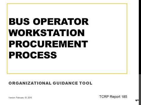 BUS OPERATOR WORKSTATION PROCUREMENT PROCESS ORGANIZATIONAL GUIDANCE TOOL 1 Version: February 19, 2016 TCRP Report 185.