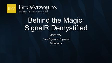Keith Telle Lead Software Engineer Bit Wizards Behind the Magic: SignalR Demystified.