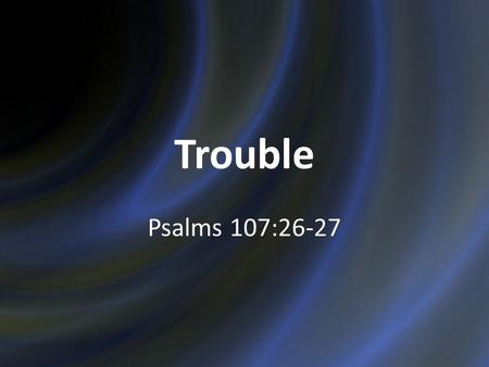 Trouble Psalms 107:26-27. Trouble Is Perplexing Psalms 73 Why? Psalms 73:1-16 Understood when we consider the latter end. Psalms 73:17 2.