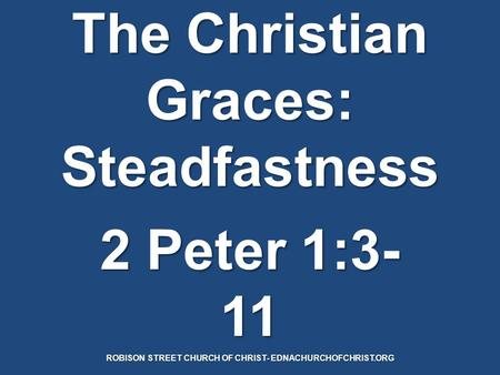 The Christian Graces: Steadfastness 2 Peter 1:3- 11 ROBISON STREET CHURCH OF CHRIST- EDNACHURCHOFCHRIST.ORG.