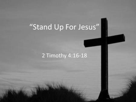 """Stand Up For Jesus"" 2 Timothy 4:16-18. Stand Up For Jesus 1.Jesus Stood Up For Us (1 Timothy 1:15; 2:3-6; 3:16) 2.He Is Still Standing Up For Us (2 Timothy."