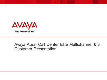 Avaya Aura ® Call Center Elite Multichannel 6.3 Customer Presentation.