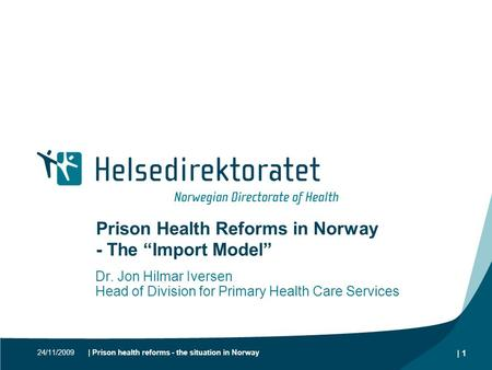 "24/11/2009| Prison health reforms - the situation in Norway | 1 Prison Health Reforms in Norway - The ""Import Model"" Dr. Jon Hilmar Iversen Head of Division."