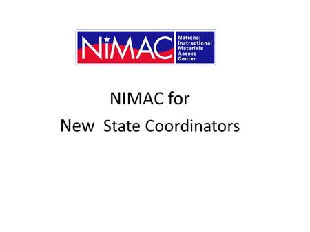 NIMAC for New State Coordinators. What is the NIMAC? The NIMAC is the National Instructional Materials Access Center. Created by IDEA 2004, we are a digital.
