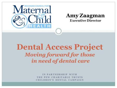 IN PARTNERSHIP WITH THE PEW CHARITABLE TRUSTS CHILDREN'S DENTAL CAMPAIGN Dental Access Project Moving forward for those in need of dental care Amy Zaagman.