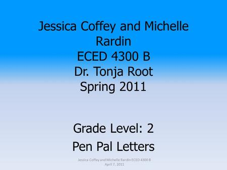 Jessica Coffey and Michelle Rardin ECED 4300 B Dr. Tonja Root Spring 2011 Grade Level: 2 Pen Pal Letters Jessica Coffey and Michelle Rardin ECED 4300 B.