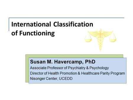 International Classification of Functioning Susan M. Havercamp, PhD Associate Professor of Psychiatry & Psychology Director of Health Promotion & Healthcare.