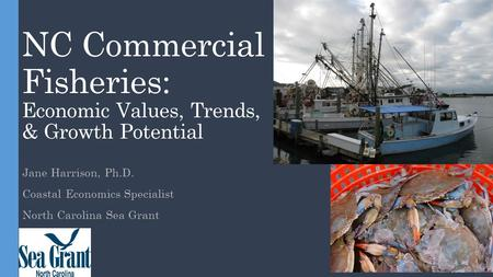 NC Commercial Fisheries: Economic Values, Trends, & Growth Potential Jane Harrison, Ph.D. Coastal Economics Specialist North Carolina Sea Grant.