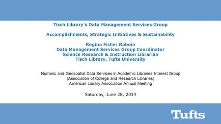 Tisch Library's Data Management Services Group Accomplishments, Strategic Initiatives & Sustainability Regina Fisher Raboin Data Management Services Group.