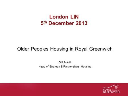 Name of presentation London LIN 5 th December 2013 Older Peoples Housing in Royal Greenwich Gill Ackrill Head of Strategy & Partnerships, Housing.