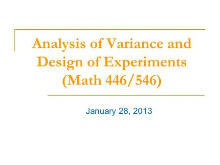 Analysis of Variance and Design of Experiments (Math 446/546) January 28, 2013.