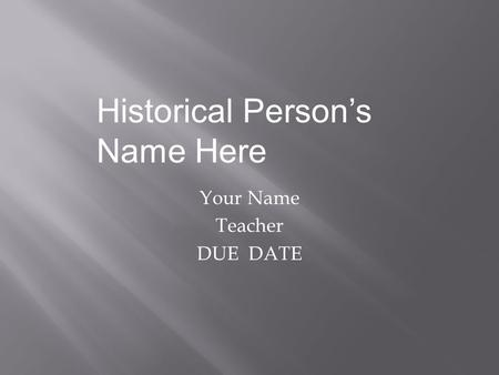 Your Name Teacher DUE DATE Historical Person's Name Here.