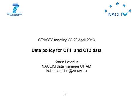 S 1 CT1/CT3 meeting 22-23 April 2013 Data policy for CT1 and CT3 data Katrin Latarius NACLIM data manager UHAM
