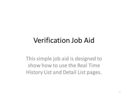 Verification Job Aid This simple job aid is designed to show how to use the Real Time History List and Detail List pages. 1.