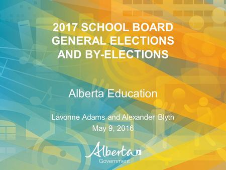 2017 SCHOOL BOARD GENERAL ELECTIONS AND BY-ELECTIONS Alberta Education Lavonne Adams and Alexander Blyth May 9, 2016.