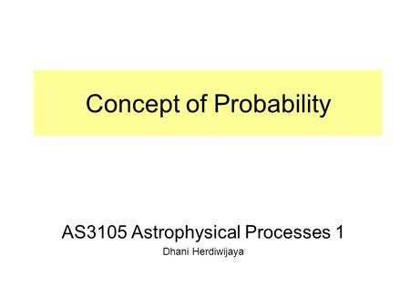Concept of Probability AS3105 Astrophysical Processes 1 Dhani Herdiwijaya.